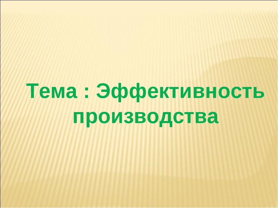Презентация к открытому уроку Эффективность производства  слайда 2 Тема Эффективность производства