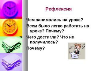 Рефлексия Чем занимались на уроке? Всем было легко работать на уроке? Почему?