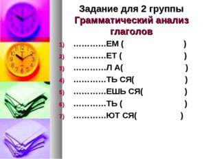 Задание для 2 группы Грамматический анализ глаголов …………ЕМ ( ) …………ЕТ ( ) ………