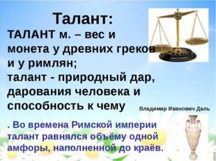 Талант: Владимир Иванович Даль ТАЛАНТ м. – вес и монета у древних греков и у
