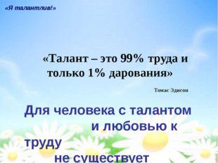 «Талант – это 99% труда и только 1% дарования» «Я талантлив!» Томас Эдисон Дл