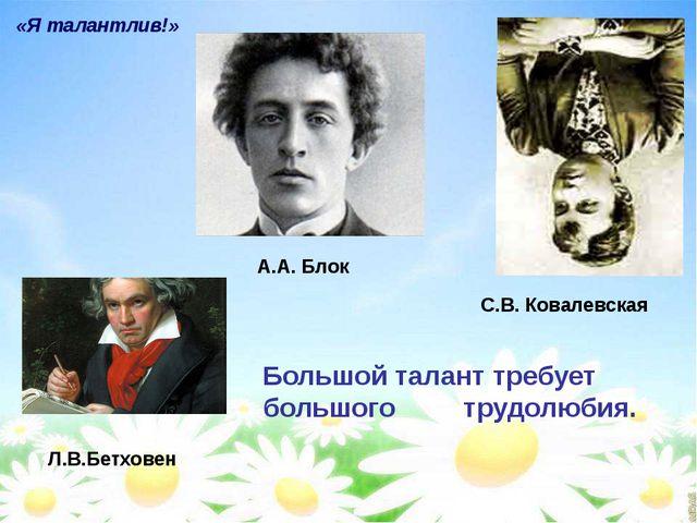 «Я талантлив!» Л.В.Бетховен С.В. Ковалевская А.А. Блок Большой талант требует...