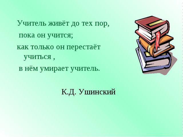 Учитель живёт до тех пор, пока он учится; как только он перестаёт учиться , в...