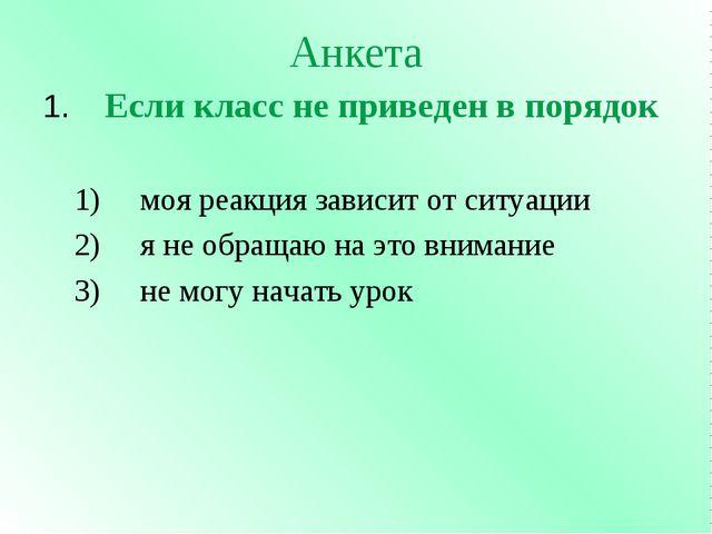 Анкета 1. Если класс не приведен в порядок  1) моя реакция зависит от ситуац...