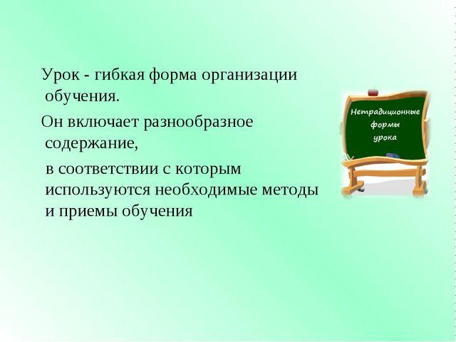 Урок - гибкая форма организации обучения. Он включает разнообразное содержан...