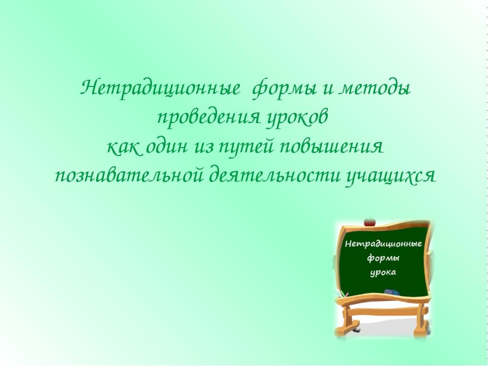 Нетрадиционные формы и методы проведения уроков как один из путей повышения п...