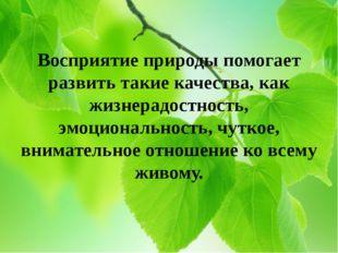 Восприятие природы помогает развить такие качества, как жизнерадостность, эмо
