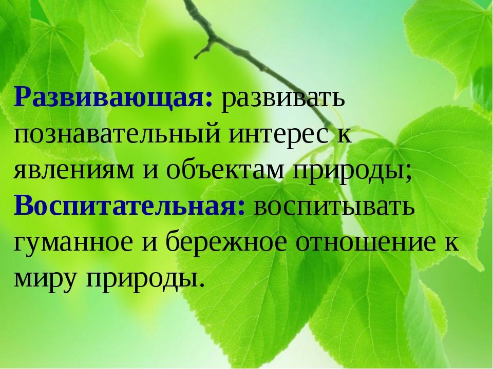 Развивающая: развивать познавательный интерес к явлениям и объектам природы;...