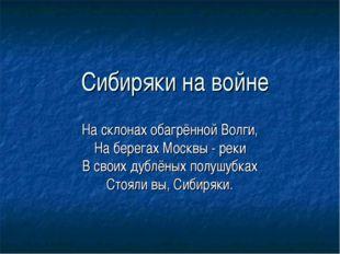 Сибиряки на войне На склонах обагрённой Волги, На берегах Москвы - реки В сво