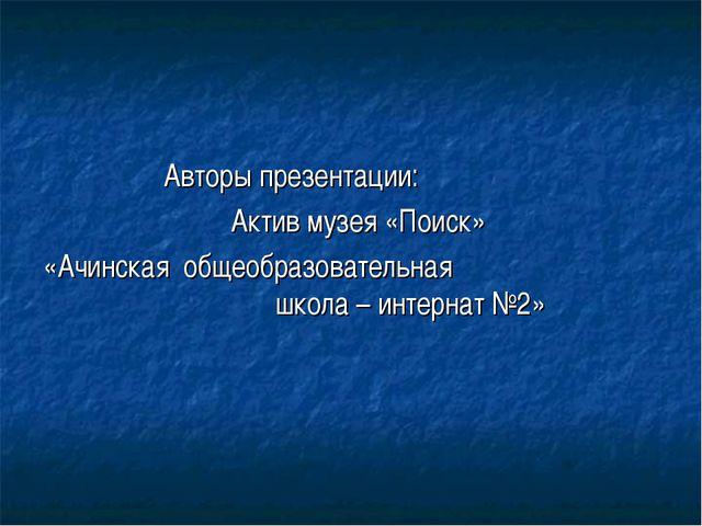 Авторы презентации: Актив музея «Поиск» «Ачинская общеобразовательная школа...