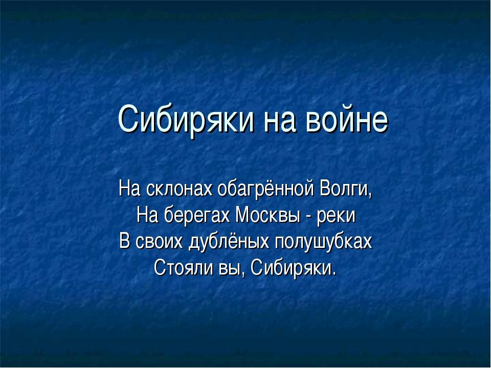 Сибиряки на войне На склонах обагрённой Волги, На берегах Москвы - реки В сво...