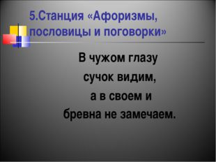 5.Станция «Афоризмы, пословицы и поговорки» В чужом глазу сучок видим, а в св