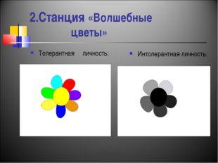 2.Станция «Волшебные цветы» Толерантная личность: Интолерантная личность: