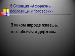 5.Станция «Афоризмы, пословицы и поговорки» В каком народе живешь, того обыча