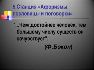 """5.Станция «Афоризмы, пословицы и поговорки» """"...Чем достойнее человек, тем бо"""