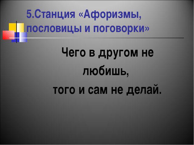 5.Станция «Афоризмы, пословицы и поговорки» Чего в другом не любишь, того и с...