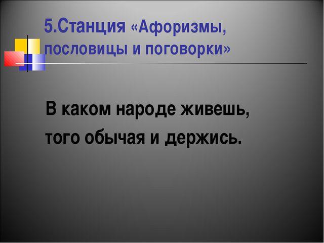 5.Станция «Афоризмы, пословицы и поговорки» В каком народе живешь, того обыча...