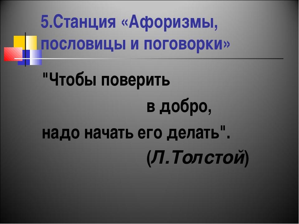 """5.Станция «Афоризмы, пословицы и поговорки» """"Чтобы поверить в добро, надо нач..."""