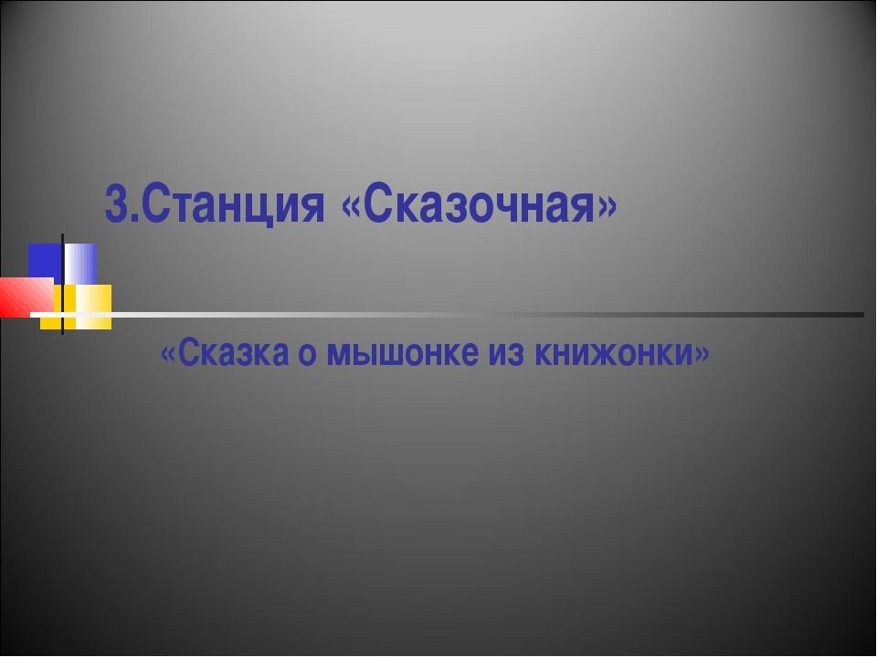 3.Станция «Сказочная» «Сказка о мышонке из книжонки»