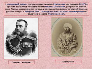 К «священной войне» против русских призвал Худояр хан, хан Коканда. В 1875 г.