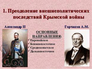 1. Преодоление внешнеполитических последствий Крымской войны ОСНОВНЫЕ НАПРАВЛ