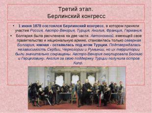 Третий этап. Берлинский конгресс 1 июня 1878 состоялся Берлинский конгресс, в