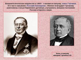 Внешнеполитическое ведомство в 1856 г. становится канцлер, князь Горчаков. Ег