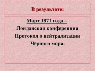 В результате: Март 1871 года – Лондонская конференция Протокол о нейтрализаци