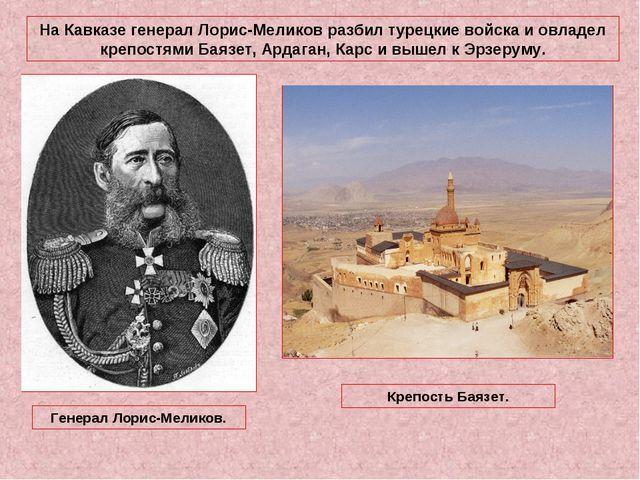 На Кавказе генерал Лорис-Меликов разбил турецкие войска и овладел крепостями...