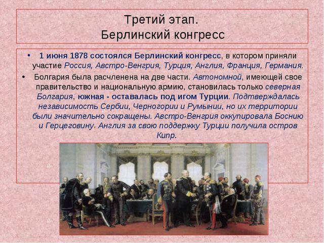 Третий этап. Берлинский конгресс 1 июня 1878 состоялся Берлинский конгресс, в...