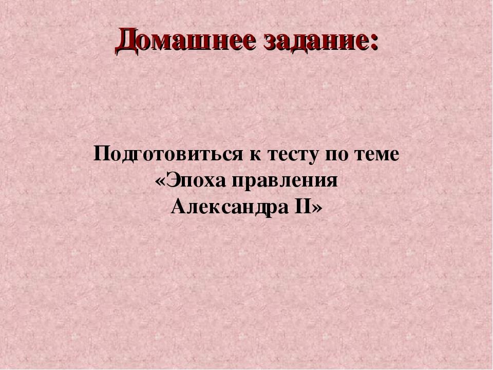 Домашнее задание: Подготовиться к тесту по теме «Эпоха правления Александра II»