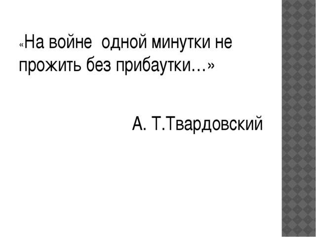 «На войне одной минутки не прожить без прибаутки…» А. Т.Твардовский