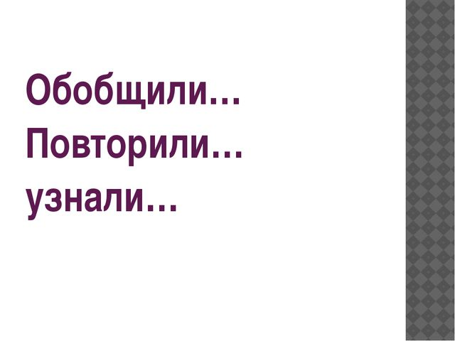 Обобщили… Повторили… узнали…