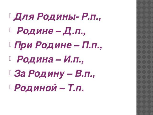 Для Родины- Р.п., Родине – Д.п., При Родине – П.п., Родина – И.п., За Родину...
