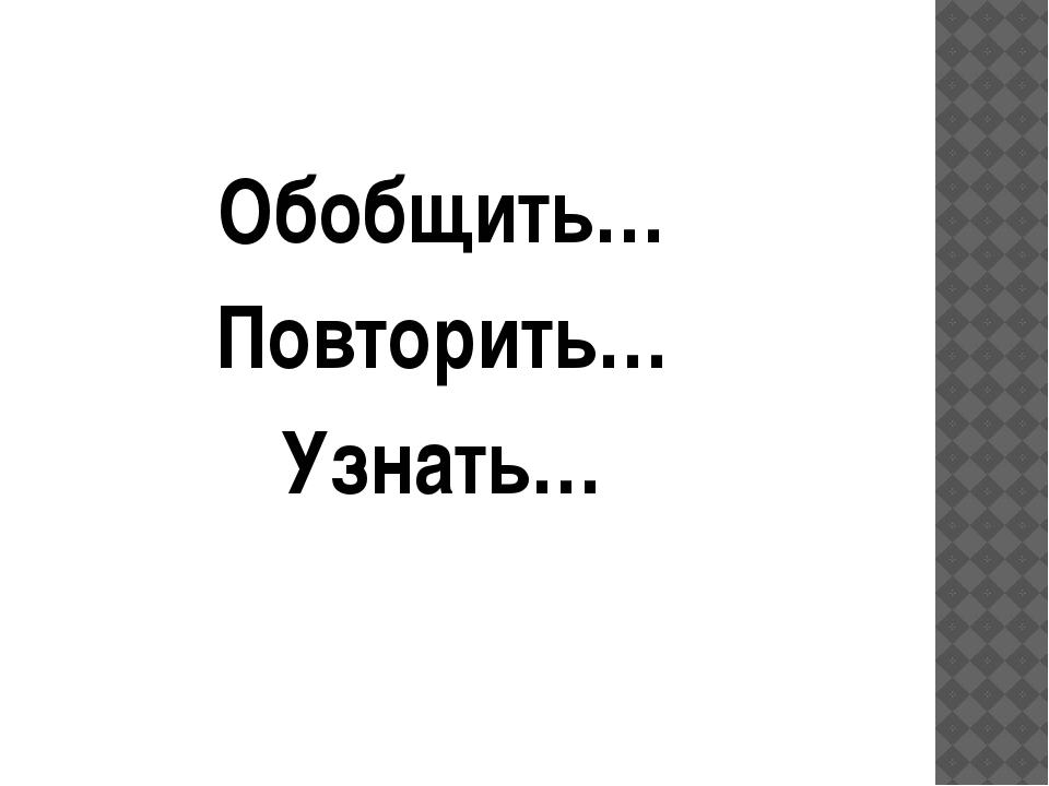 Обобщить… Повторить… Узнать…