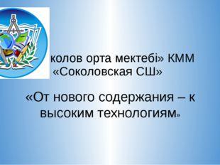 «Соколов орта мектебі» КММ КГУ «Соколовская СШ» «От нового содержания – к выс