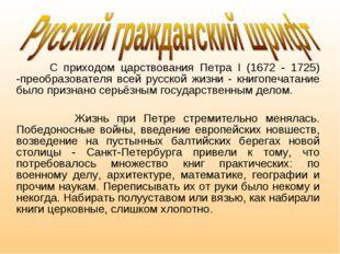 С приходом царствования Петра I (1672 - 1725) -преобразователя всей русской