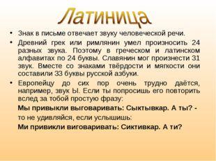 Знак в письме отвечает звуку человеческой речи. Древний грек или римлянин уме