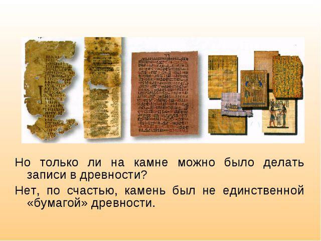 Но только ли на камне можно было делать записи в древности? Нет, по счастью,...