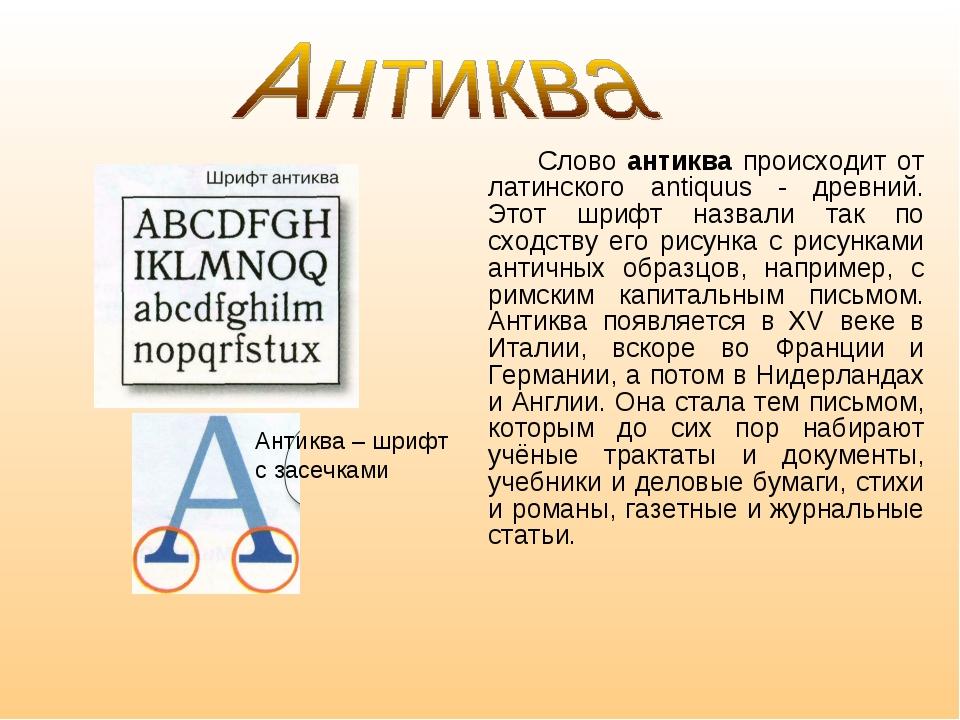 Слово антиква происходит от латинского antiquus - древний. Этот шрифт назвал...