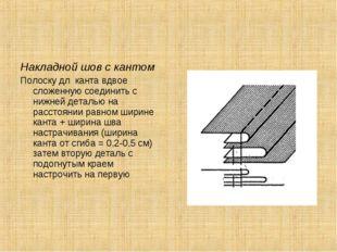 Накладной шов с кантом Полоску дл канта вдвое сложенную соединить с нижней де