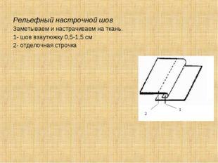 Рельефный настрочной шов Заметываем и настрачиваем на ткань. 1- шов взаутюжку