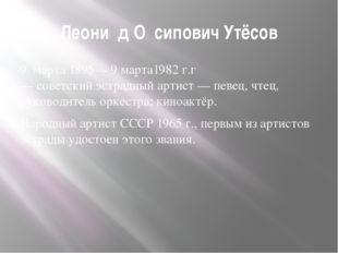 Леони́д О́сипович Утёсов 9марта1895—9 марта1982 г.г—советскийэстрадный