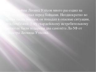 В годы войны Леонид Утёсов много раз ездил на фронт и выступал перед бойцами
