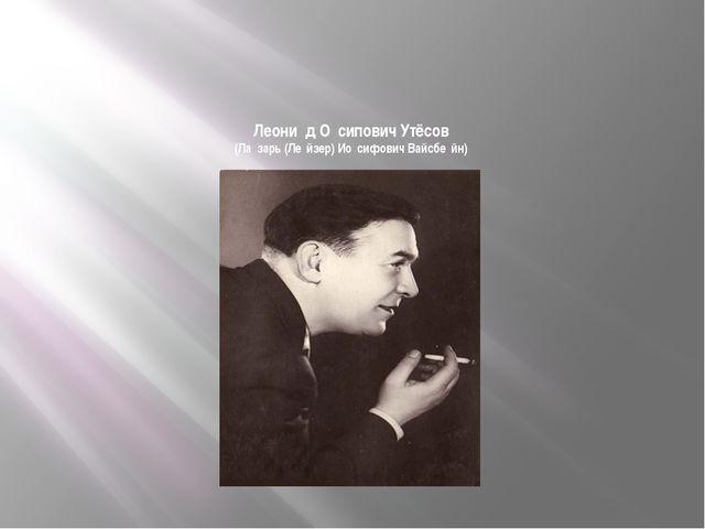 Леони́д О́сипович Утёсов (Ла́зарь (Ле́йзер) Ио́сифович Вайсбе́йн)