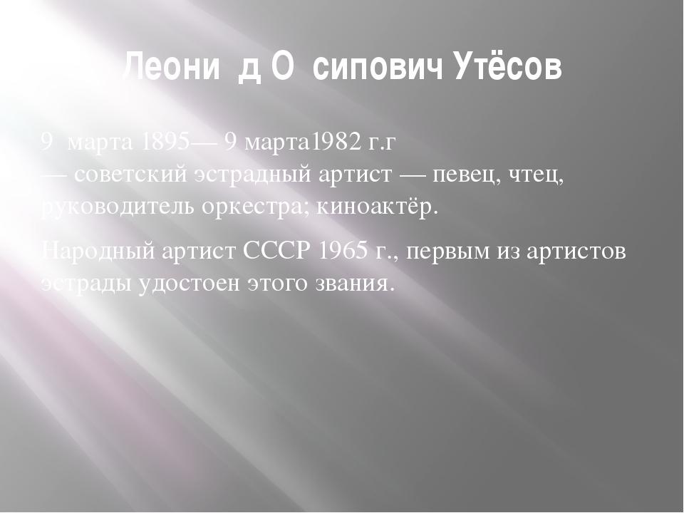 Леони́д О́сипович Утёсов 9марта1895—9 марта1982 г.г—советскийэстрадный...
