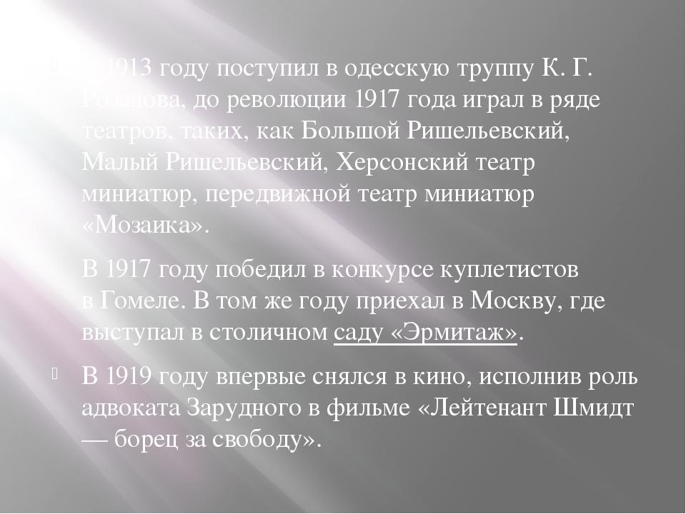 В1913 годупоступил в одесскую труппу К. Г. Розанова, до революции1917 год...