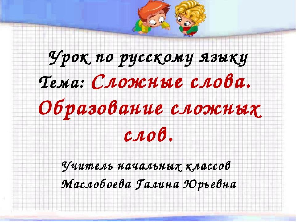Урок по русскому языку Тема: Сложные слова. Образование сложных слов. Учитель...