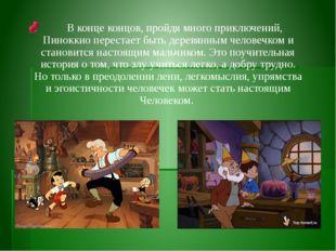 В конце концов, пройдя много приключений, Пиноккио перестает быть деревянным