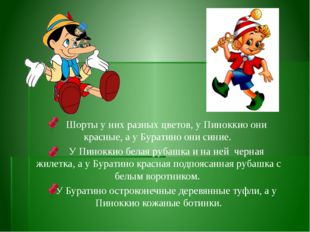 Шорты у них разных цветов, у Пиноккио они красные, а у Буратино они синие.
